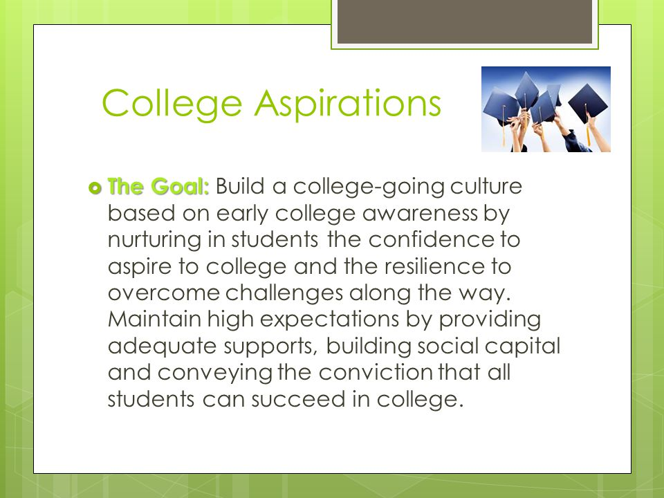 College Aspirations  The Goal:  The Goal: Build a college-going culture based on early college awareness by nurturing in students the confidence to aspire to college and the resilience to overcome challenges along the way.