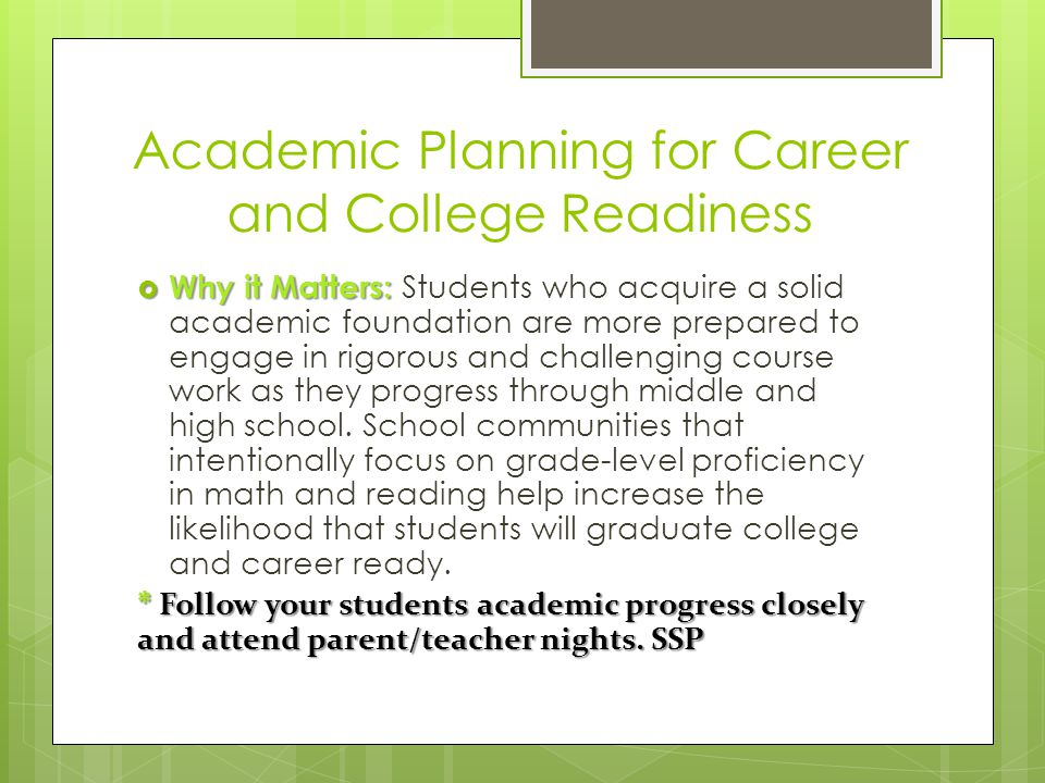Academic Planning for Career and College Readiness  Why it Matters:  Why it Matters: Students who acquire a solid academic foundation are more prepared to engage in rigorous and challenging course work as they progress through middle and high school.