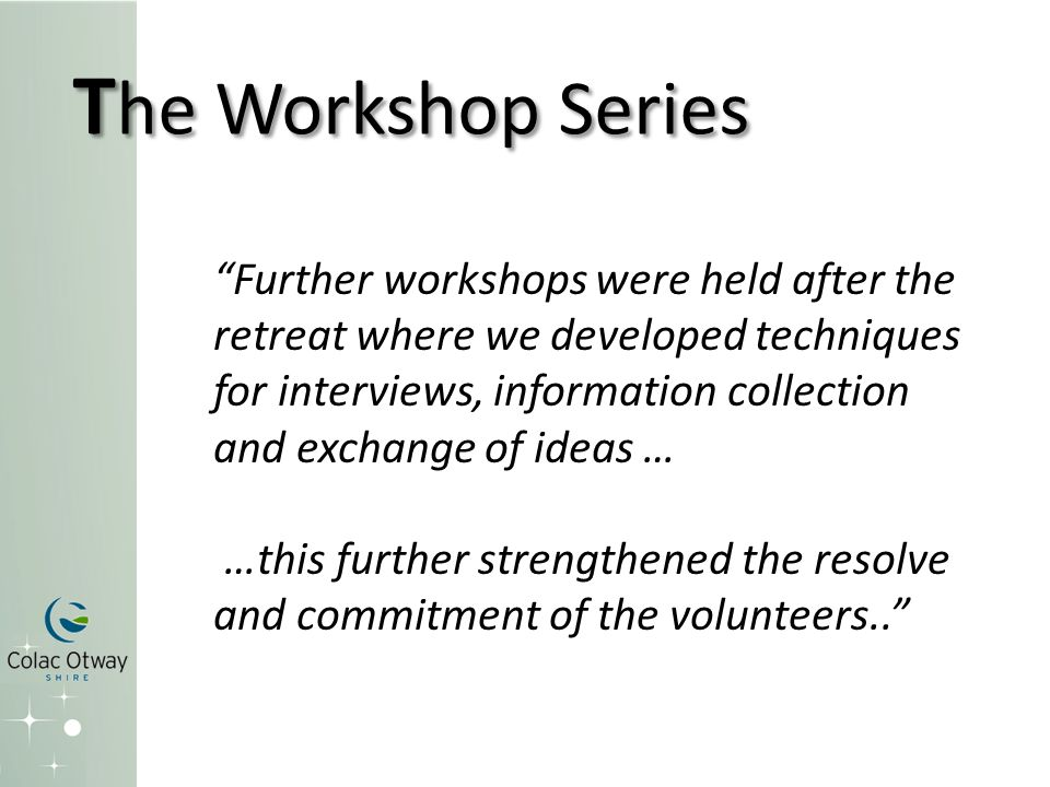 Further workshops were held after the retreat where we developed techniques for interviews, information collection and exchange of ideas … …this further strengthened the resolve and commitment of the volunteers.. T he Workshop Series