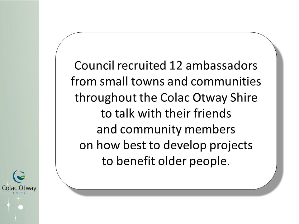 Council recruited 12 ambassadors from small towns and communities throughout the Colac Otway Shire to talk with their friends and community members on