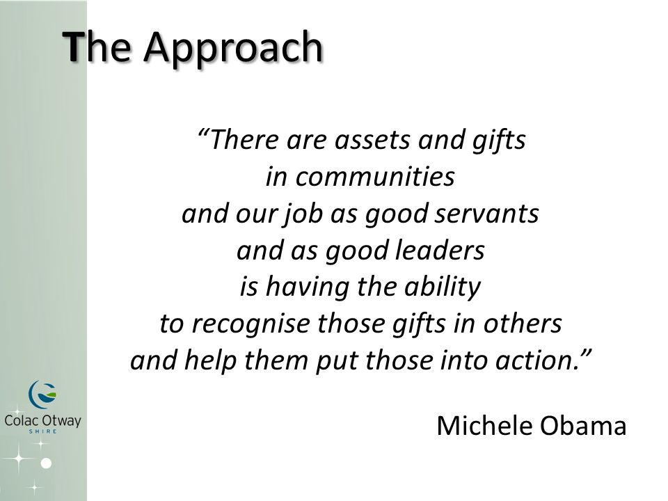 "The Approach ""There are assets and gifts in communities and our job as good servants and as good leaders is having the ability to recognise those gift"