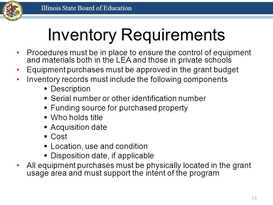 Illinois State Board of Education Inventory Requirements Procedures must be in place to ensure the control of equipment and materials both in the LEA and those in private schools Equipment purchases must be approved in the grant budget Inventory records must include the following components  Description  Serial number or other identification number  Funding source for purchased property  Who holds title  Acquisition date  Cost  Location, use and condition  Disposition date, if applicable All equipment purchases must be physically located in the grant usage area and must support the intent of the program 13