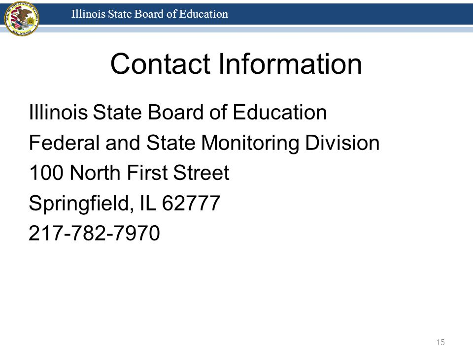 Illinois State Board of Education Contact Information Illinois State Board of Education Federal and State Monitoring Division 100 North First Street Springfield, IL 62777 217-782-7970 15