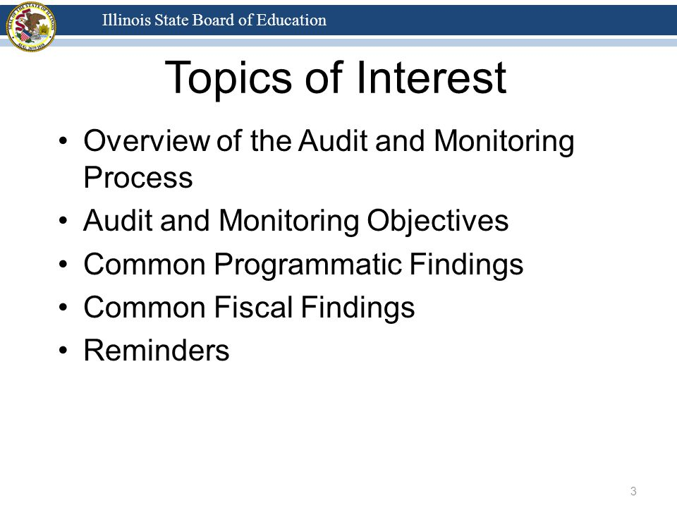 Illinois State Board of Education Topics of Interest Overview of the Audit and Monitoring Process Audit and Monitoring Objectives Common Programmatic Findings Common Fiscal Findings Reminders 3