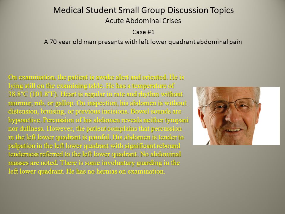 Medical Student Small Group Discussion Topics Acute Abdominal Crises Case #1 A 70 year old man presents with left lower quadrant abdominal pain On exa