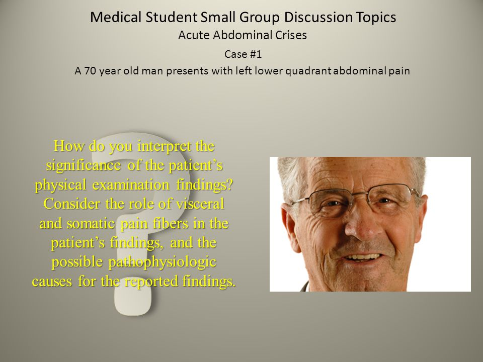 Medical Student Small Group Discussion Topics Acute Abdominal Crises Case #1 A 70 year old man presents with left lower quadrant abdominal pain How do