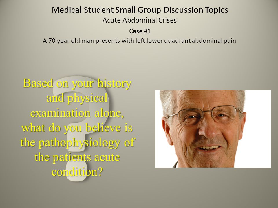 Medical Student Small Group Discussion Topics Acute Abdominal Crises Case #1 A 70 year old man presents with left lower quadrant abdominal pain Based