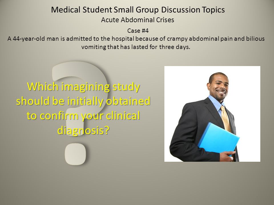 Medical Student Small Group Discussion Topics Which imagining study should be initially obtained to confirm your clinical diagnosis? Acute Abdominal C