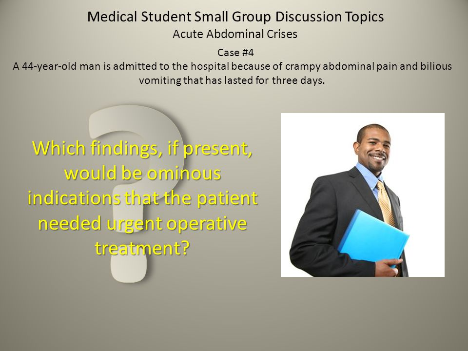 Medical Student Small Group Discussion Topics Which findings, if present, would be ominous indications that the patient needed urgent operative treatm