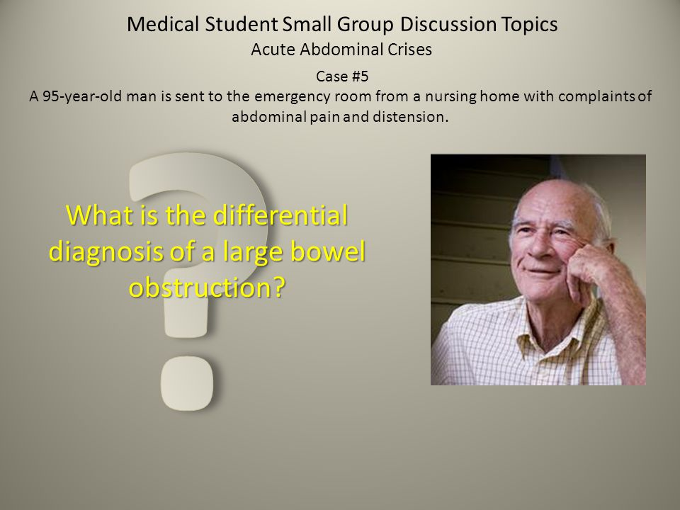 Medical Student Small Group Discussion Topics What is the differential diagnosis of a large bowel obstruction? Acute Abdominal Crises Case #5 A 95-yea