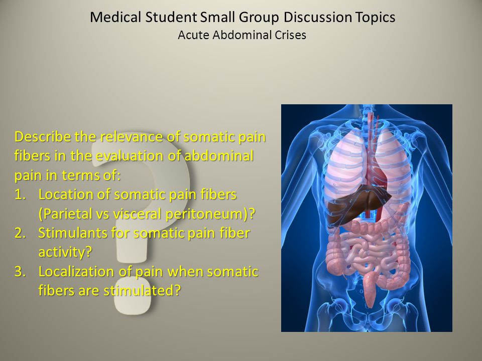 Medical Student Small Group Discussion Topics Acute Abdominal Crises Describe the relevance of visceral pain fibers in the evaluation of abdominal pain in terms of: 1.Location of visceral pain fibers (Parietal vs visceral peritoneum).