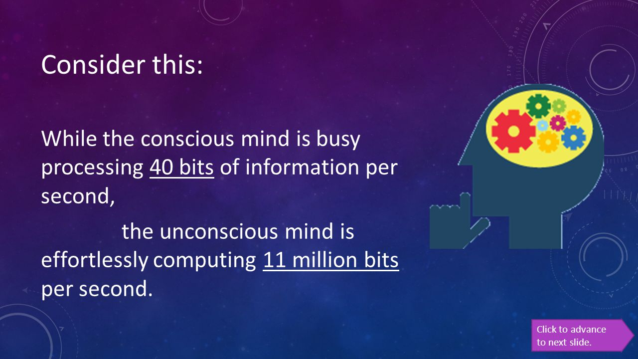 Click to advance to next slide. Consider this: While the conscious mind is busy processing 40 bits of information per second, the unconscious mind is