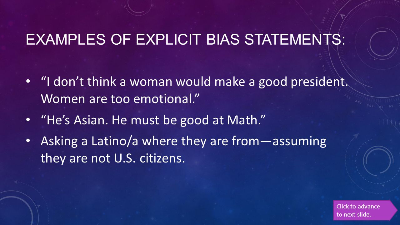 """EXAMPLES OF EXPLICIT BIAS STATEMENTS: """"I don't think a woman would make a good president. Women are too emotional."""" """"He's Asian. He must be good at Ma"""