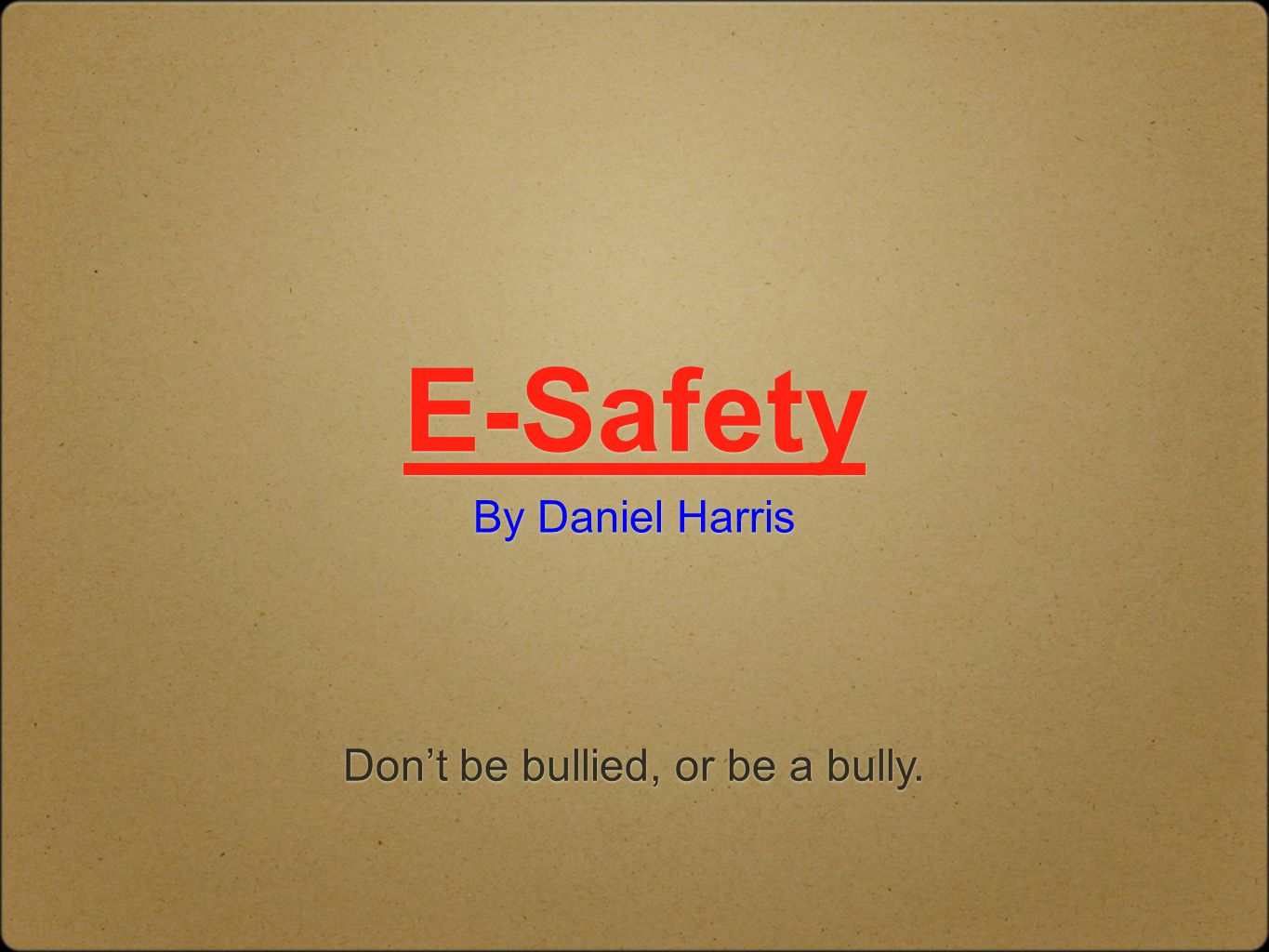 E-Safety By Daniel Harris Don't be bullied, or be a bully.