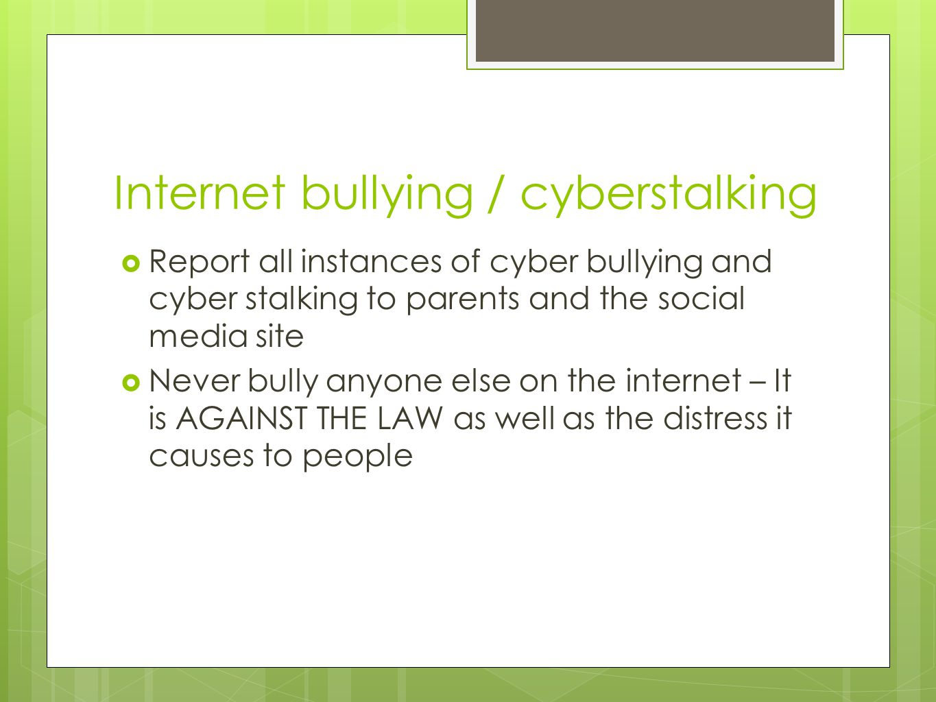 Internet bullying / cyberstalking  Report all instances of cyber bullying and cyber stalking to parents and the social media site  Never bully anyon