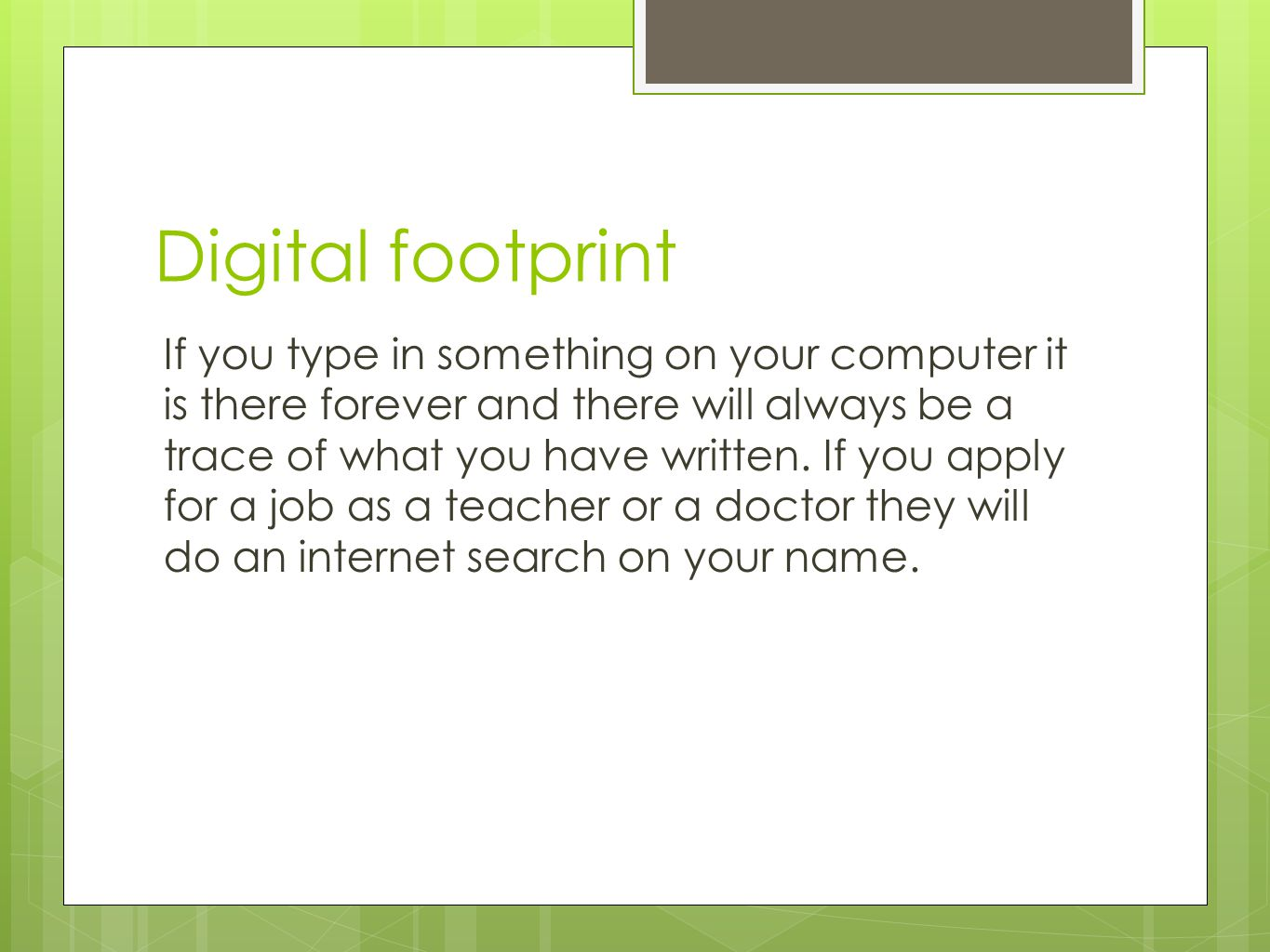 Digital footprint If you type in something on your computer it is there forever and there will always be a trace of what you have written. If you appl
