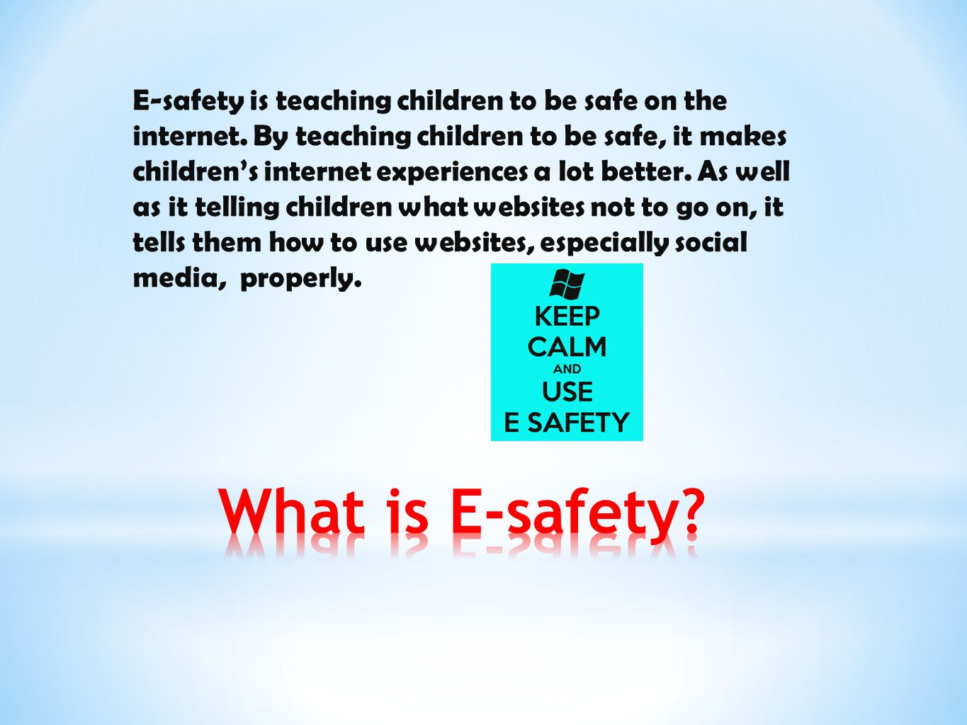 E-safety is teaching children to be safe on the internet. By teaching children to be safe, it makes children's internet experiences a lot better. As w