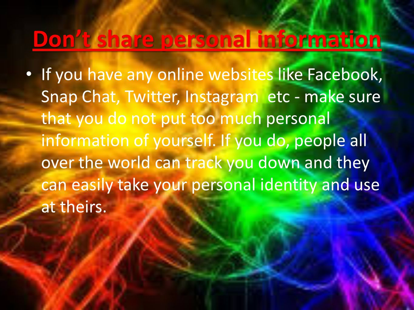 Don't share personal information If you have any online websites like Facebook, Snap Chat, Twitter, Instagram etc - make sure that you do not put too