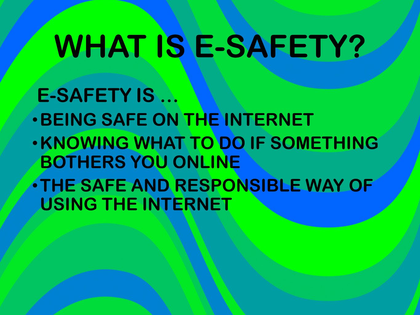 WHAT IS E-SAFETY? E-SAFETY IS … BEING SAFE ON THE INTERNET KNOWING WHAT TO DO IF SOMETHING BOTHERS YOU ONLINE THE SAFE AND RESPONSIBLE WAY OF USING TH
