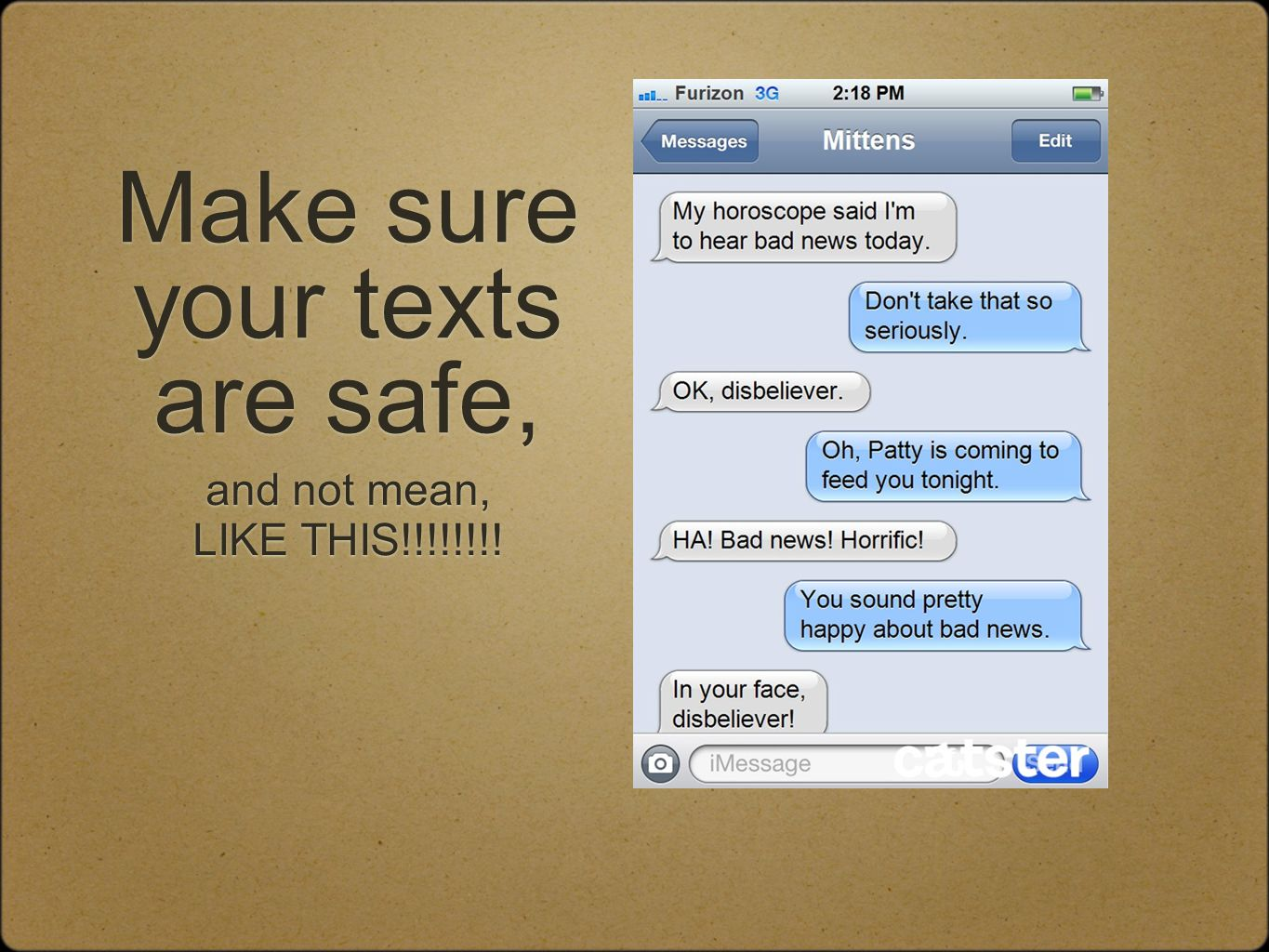 Make sure your texts are safe, and not mean, LIKE THIS!!!!!!!! and not mean, LIKE THIS!!!!!!!!