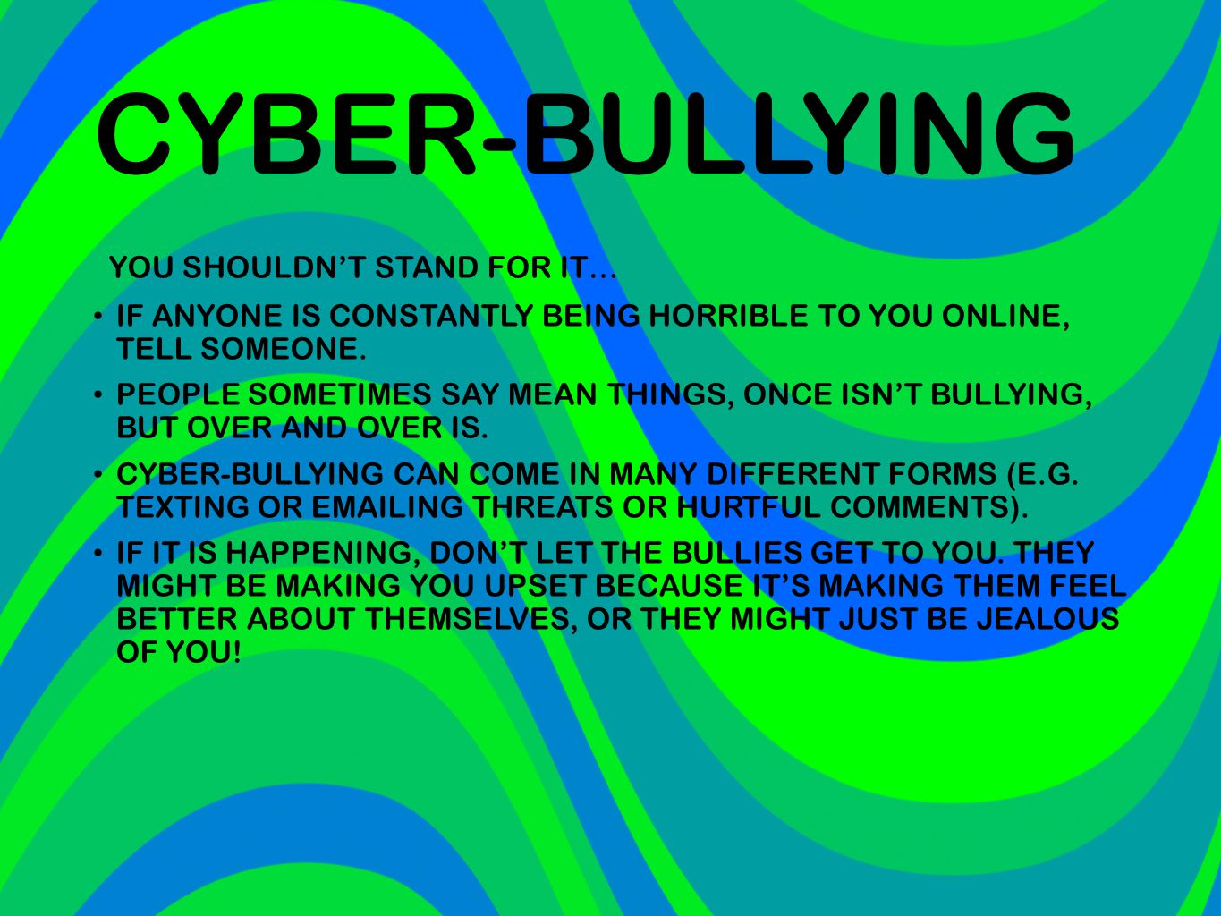CYBER-BULLYING YOU SHOULDN'T STAND FOR IT… IF ANYONE IS CONSTANTLY BEING HORRIBLE TO YOU ONLINE, TELL SOMEONE. PEOPLE SOMETIMES SAY MEAN THINGS, ONCE