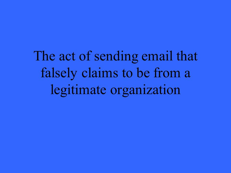 The act of sending email that falsely claims to be from a legitimate organization