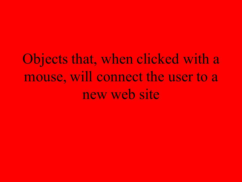 Objects that, when clicked with a mouse, will connect the user to a new web site