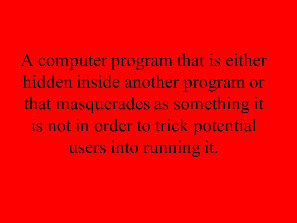 A computer program that is either hidden inside another program or that masquerades as something it is not in order to trick potential users into runn
