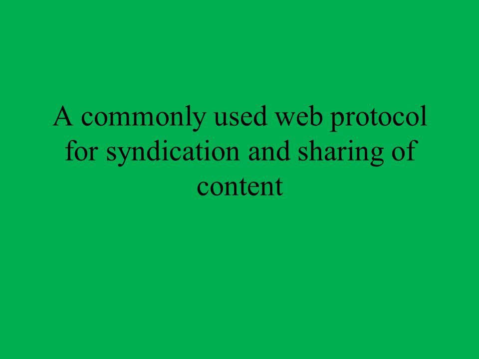 A commonly used web protocol for syndication and sharing of content