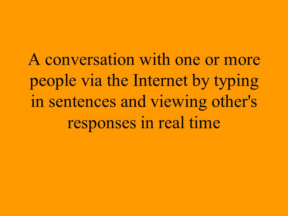 A conversation with one or more people via the Internet by typing in sentences and viewing other's responses in real time