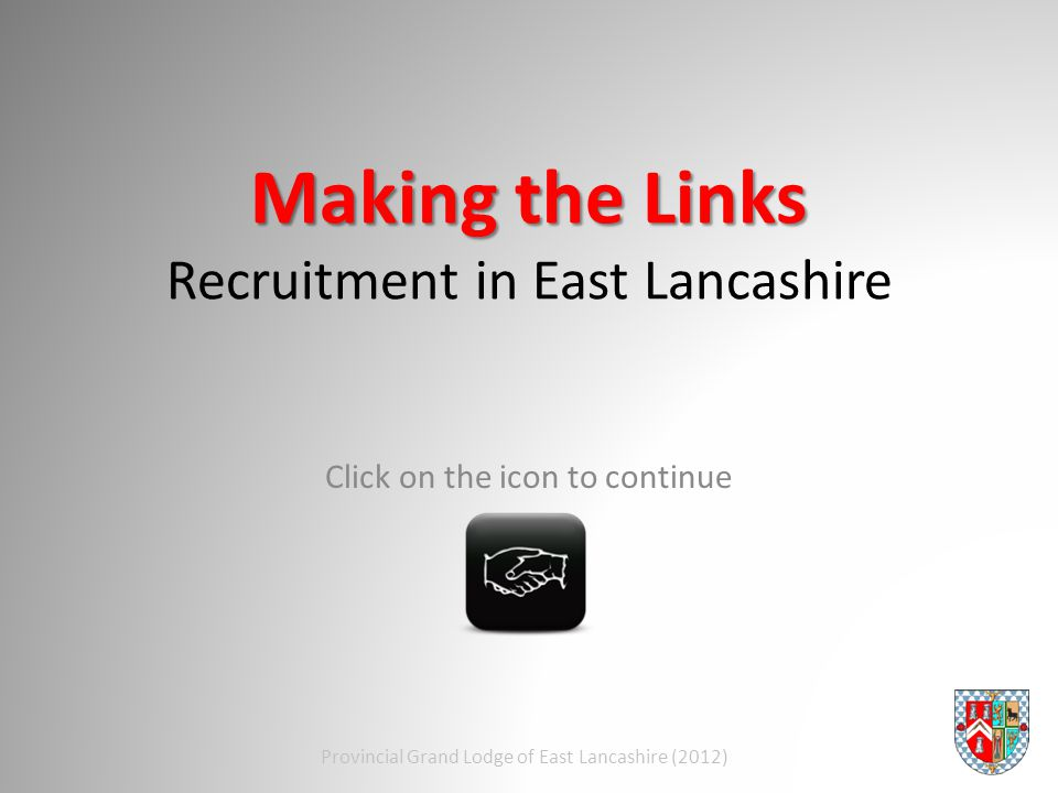 Making the Links Making the Links Recruitment in East Lancashire Click on the icon to continue Provincial Grand Lodge of East Lancashire (2012)