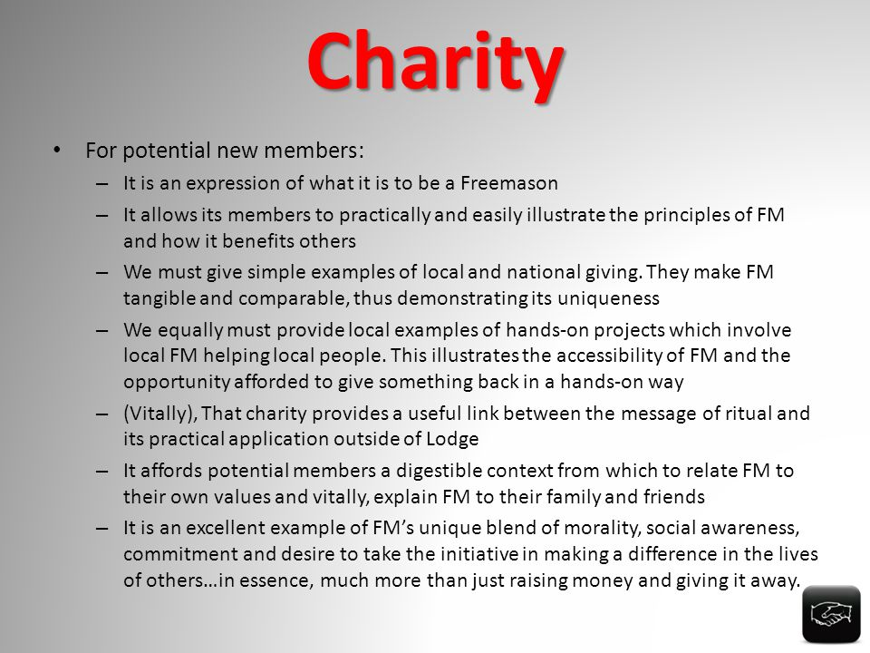 Charity For potential new members: – It is an expression of what it is to be a Freemason – It allows its members to practically and easily illustrate the principles of FM and how it benefits others – We must give simple examples of local and national giving.