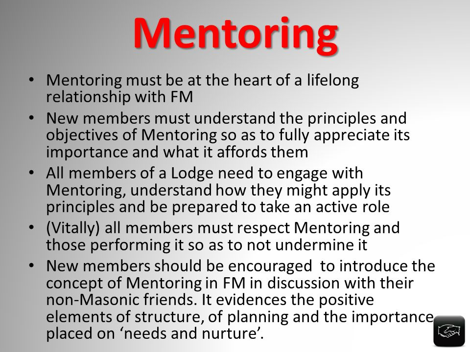 Mentoring Mentoring must be at the heart of a lifelong relationship with FM New members must understand the principles and objectives of Mentoring so as to fully appreciate its importance and what it affords them All members of a Lodge need to engage with Mentoring, understand how they might apply its principles and be prepared to take an active role (Vitally) all members must respect Mentoring and those performing it so as to not undermine it New members should be encouraged to introduce the concept of Mentoring in FM in discussion with their non-Masonic friends.