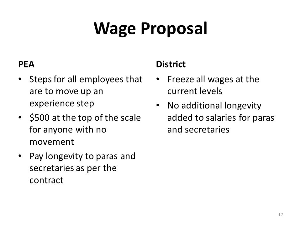 Wage Proposal PEA Steps for all employees that are to move up an experience step $500 at the top of the scale for anyone with no movement Pay longevity to paras and secretaries as per the contract District Freeze all wages at the current levels No additional longevity added to salaries for paras and secretaries 17