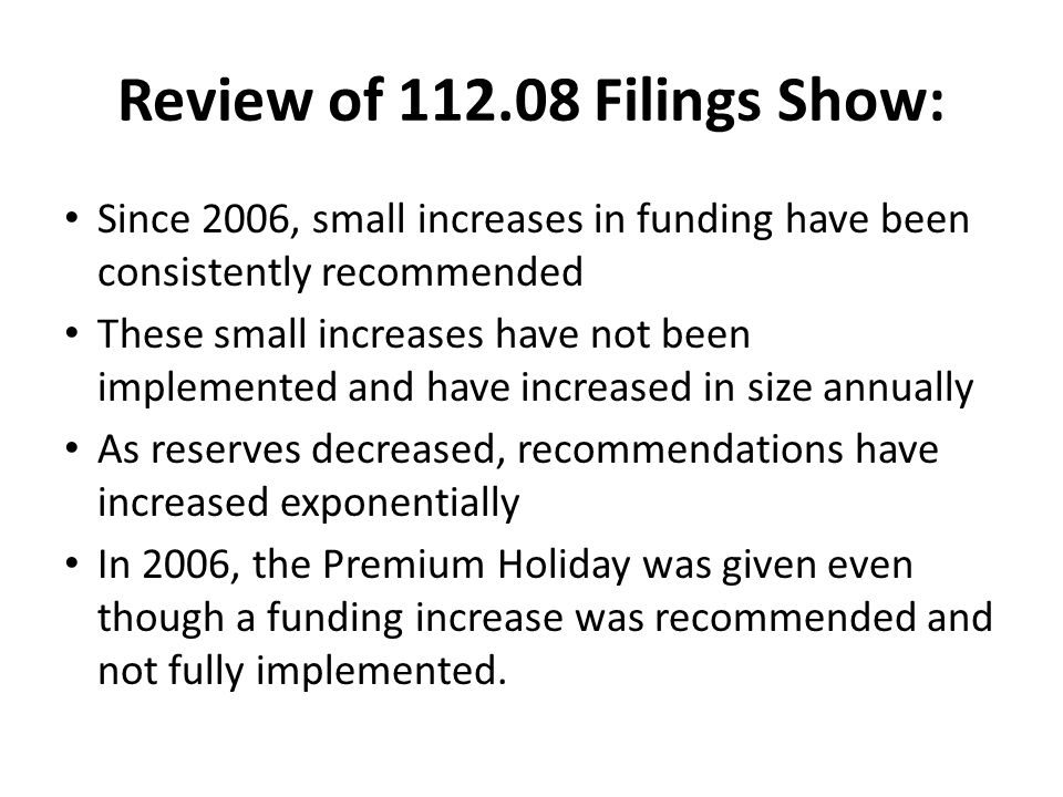 Review of 112.08 Filings Show: Since 2006, small increases in funding have been consistently recommended These small increases have not been implemented and have increased in size annually As reserves decreased, recommendations have increased exponentially In 2006, the Premium Holiday was given even though a funding increase was recommended and not fully implemented.