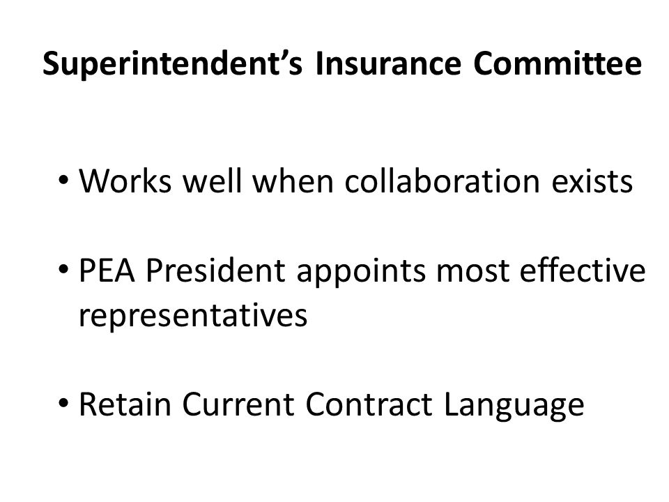 Works well when collaboration exists PEA President appoints most effective representatives Retain Current Contract Language Superintendent's Insurance