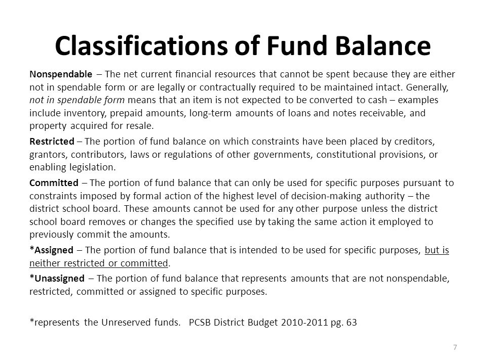 Classifications of Fund Balance 7 Nonspendable – The net current financial resources that cannot be spent because they are either not in spendable form or are legally or contractually required to be maintained intact.