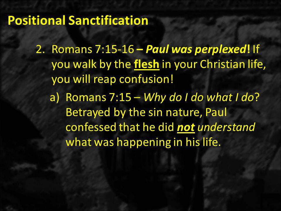 Positional Sanctification 2.Romans 7:15-16 – Paul was perplexed.