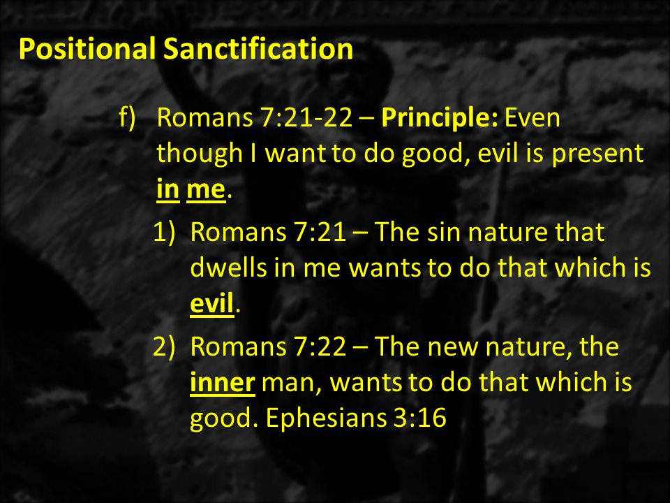 Positional Sanctification f)Romans 7:21-22 – Principle: Even though I want to do good, evil is present in me.