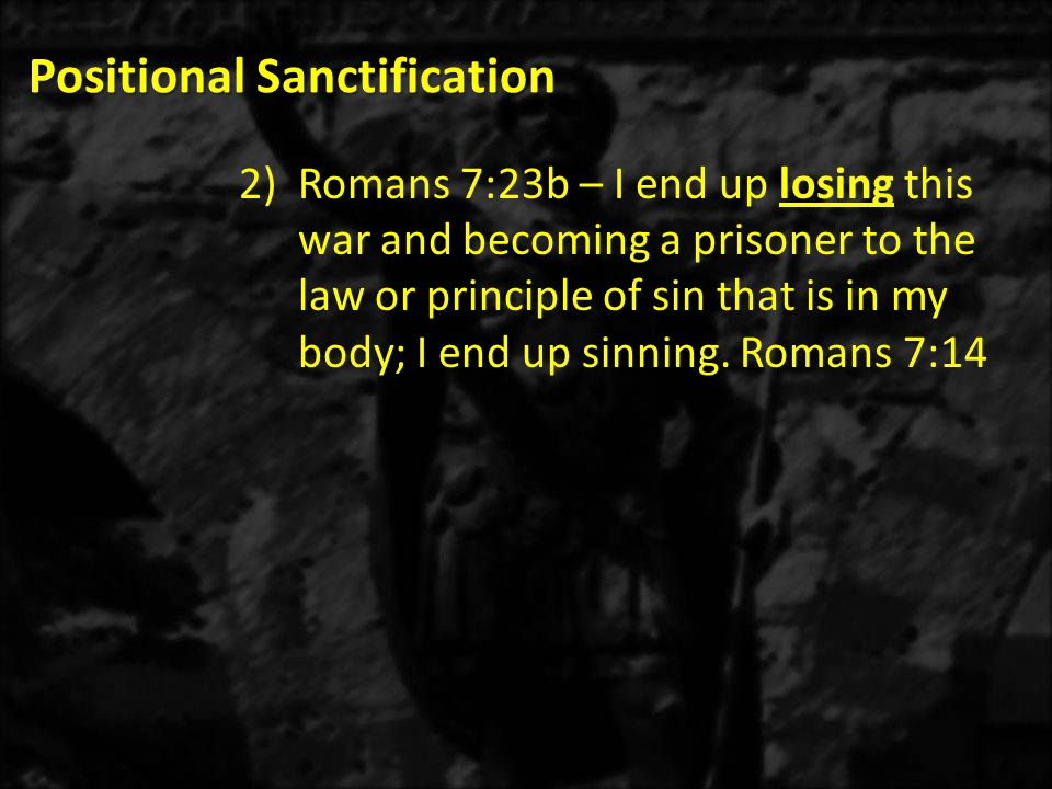 Positional Sanctification 2)Romans 7:23b – I end up losing this war and becoming a prisoner to the law or principle of sin that is in my body; I end up sinning.