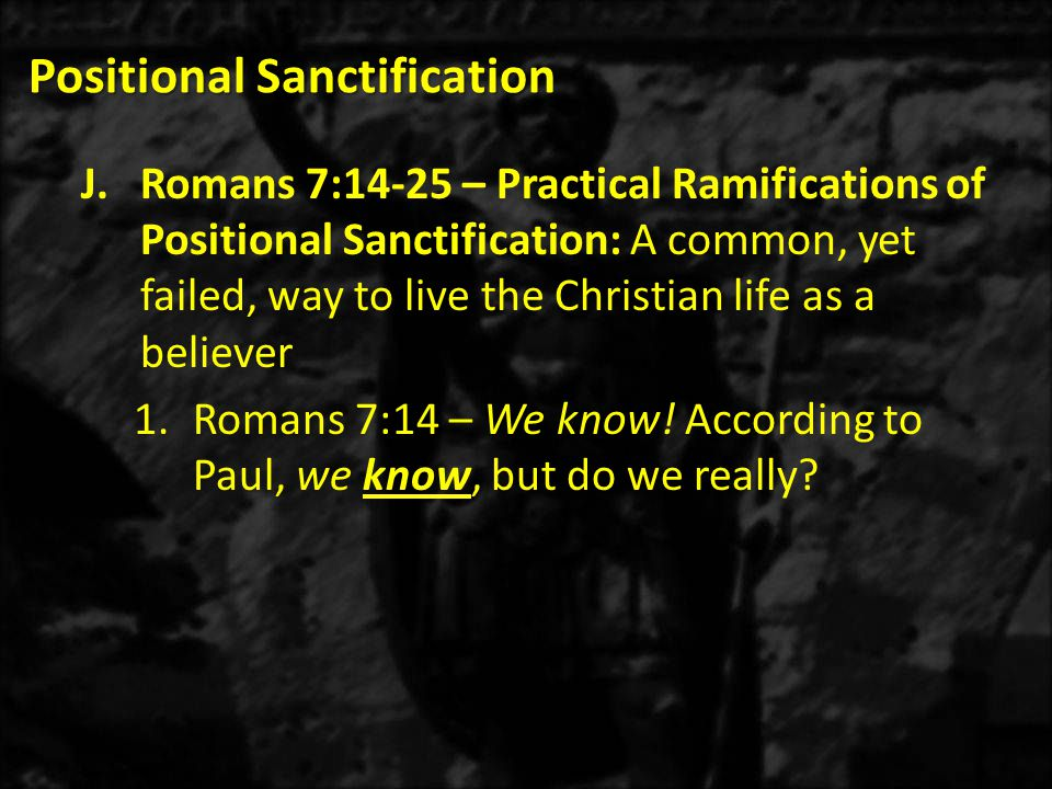 Positional Sanctification J.Romans 7:14-25 – Practical Ramifications of Positional Sanctification: A common, yet failed, way to live the Christian life as a believer 1.Romans 7:14 – We know.