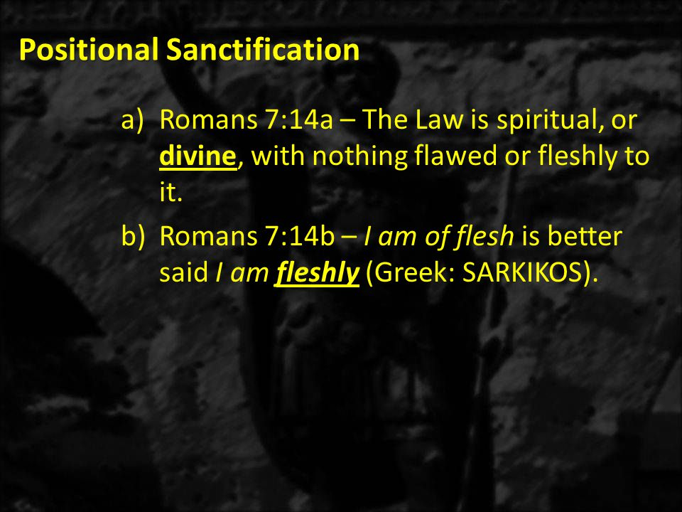 Positional Sanctification 1)Paul's new nature desired to do what was good (1 John 3:9), but the doing of that good was not present when he relied on the flesh and not on the Spirit.