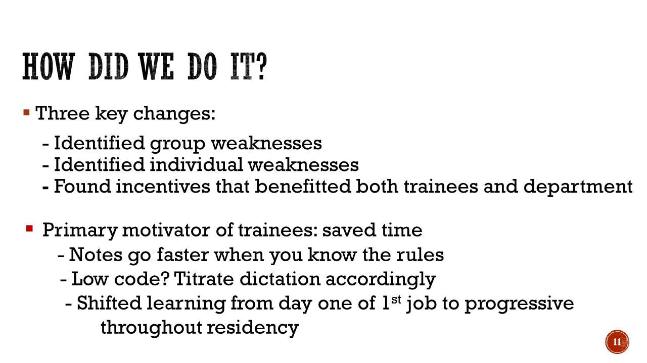  Three key changes: - Identified group weaknesses - Identified individual weaknesses - Found incentives that benefitted both trainees and department 11  Primary motivator of trainees: saved time - Notes go faster when you know the rules - Low code.