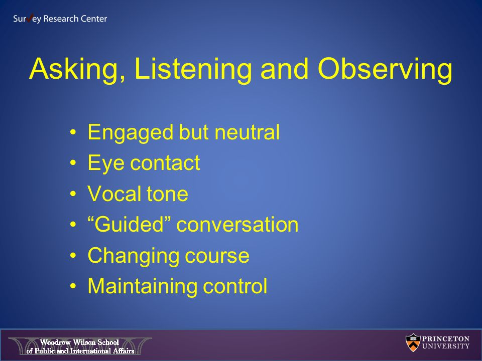 Asking, Listening and Observing Engaged but neutral Eye contact Vocal tone Guided conversation Changing course Maintaining control