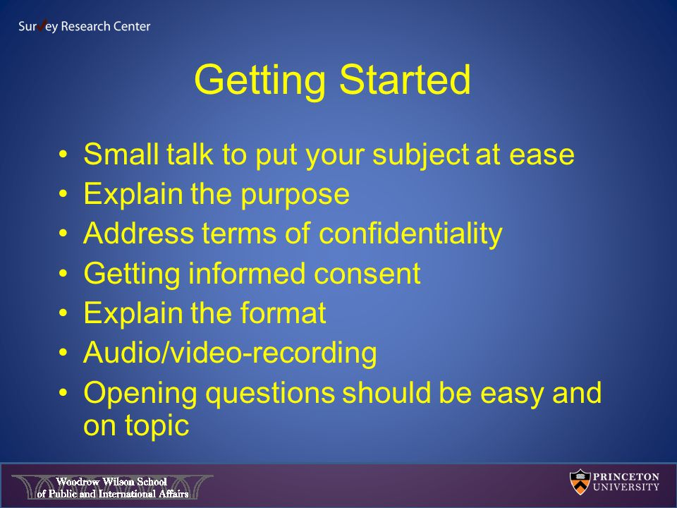 Getting Started Small talk to put your subject at ease Explain the purpose Address terms of confidentiality Getting informed consent Explain the format Audio/video-recording Opening questions should be easy and on topic