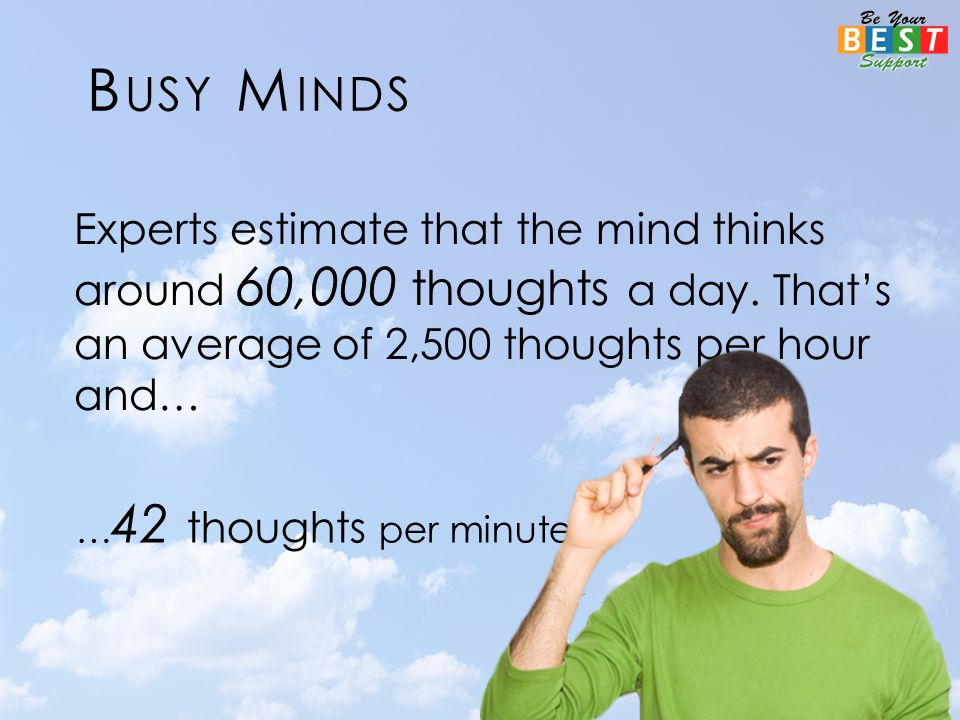 Experts estimate that the mind thinks around 60,000 thoughts a day.