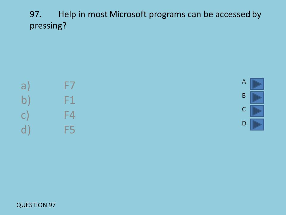 97.Help in most Microsoft programs can be accessed by pressing? a)F7 b)F1 c)F4 d)F5 ABCDABCD QUESTION 97