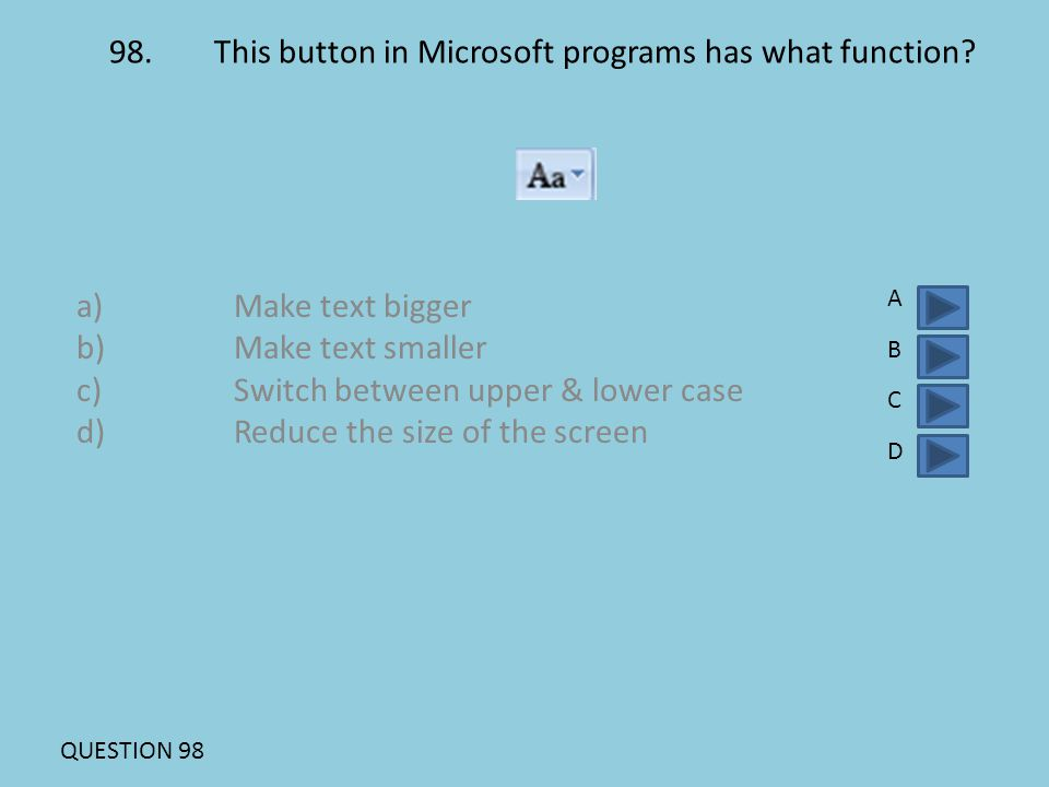 98.This button in Microsoft programs has what function? a)Make text bigger b)Make text smaller c)Switch between upper & lower case d)Reduce the size o