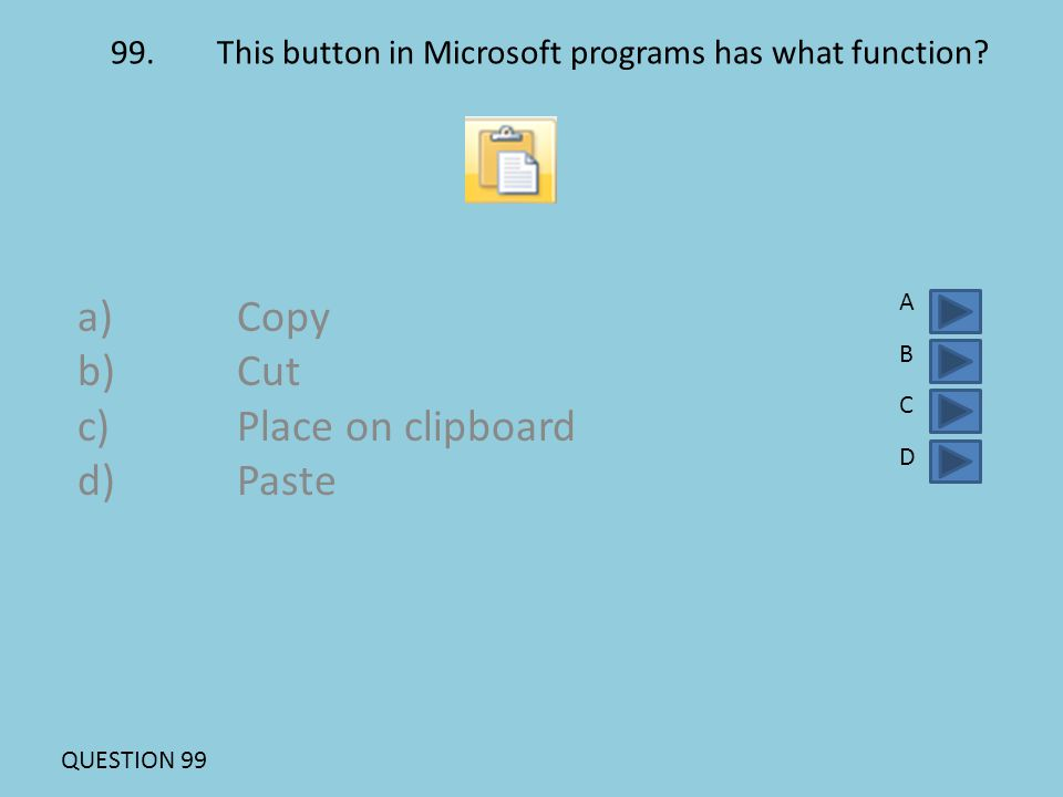 99.This button in Microsoft programs has what function? a)Copy b)Cut c)Place on clipboard d)Paste ABCDABCD QUESTION 99