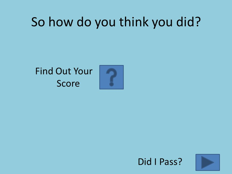 So how do you think you did? Find Out Your Score Did I Pass?